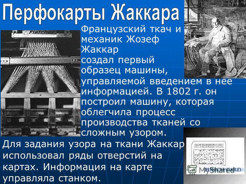 Французский ткач и механик Жозеф Жаккар создал первый образец машины, Для задания узора на ткани Жаккар использовал ряды отверстий на картах. Информация на карте управляла станком. управляемой введением в нее информацией. В 1802 г. он построил машину