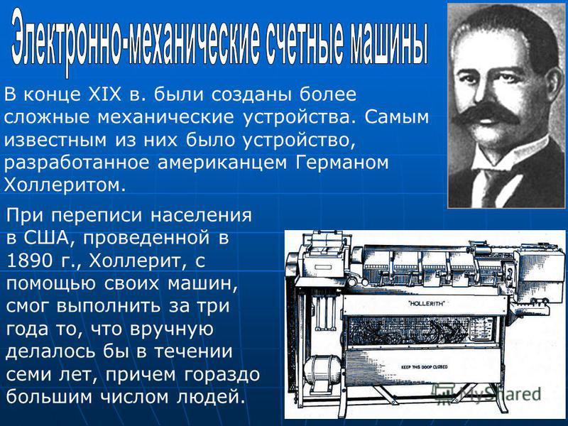 В конце XIX в. были созданы более сложные механические устройства. Самым известным из них было устройство, разработанное американцем Германом Холлеритом. При переписи населения в США, проведенной в 1890 г., Холлерит, с помощью своих машин, смог выпол
