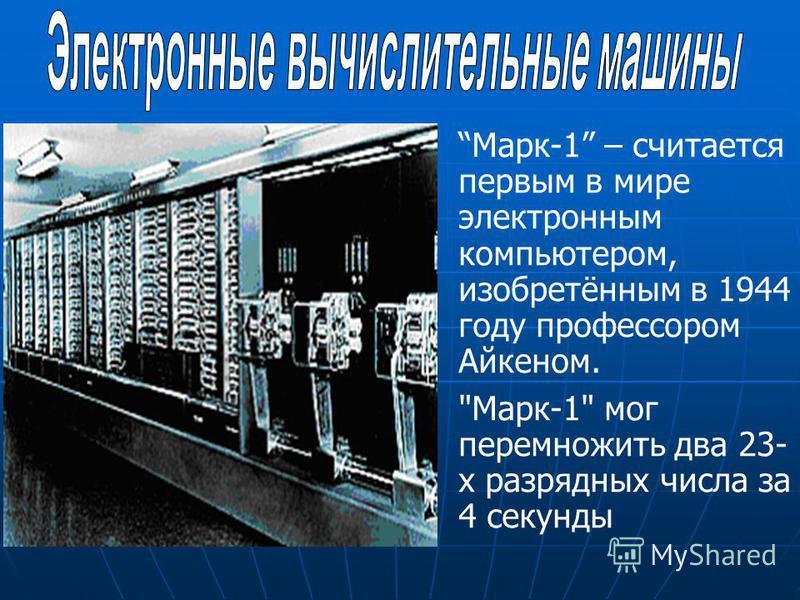 Марк-1 – считается первым в мире электронным компьютером, изобретённым в 1944 году профессором Айкеном. Марк-1 мог перемножить два 23- х разрядных числа за 4 секунды