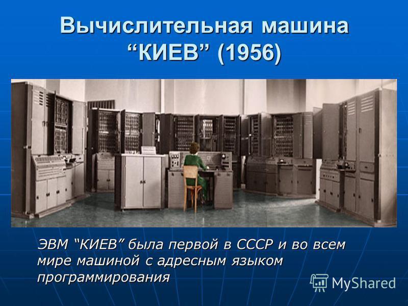 Вычислительная машина КИЕВ (1956) ЭВМ КИЕВ была первой в СССР и во всем мире машиной с адресным языком программирования