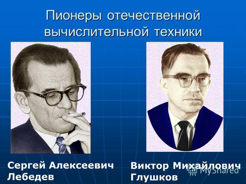 Пионеры отечественной вычислительной техники Виктор Михайлович Глушков Сергей Алексеевич Лебедев