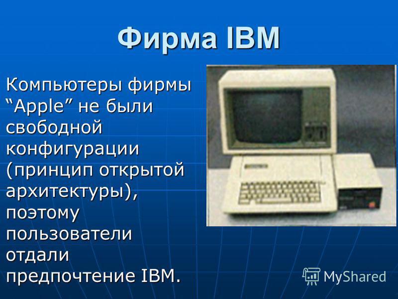 Фирма IBM Компьютеры фирмы Apple не были свободной конфигурации (принцип открытой архитектуры), поэтому пользователи отдали предпочтение IBM.