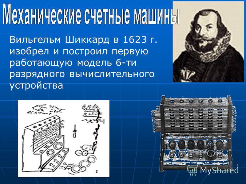 Вильгельм Шиккард в 1623 г. изобрел и построил первую работающую модель 6-ти разрядного вычислительного устройства