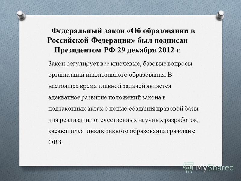 Федеральный закон «Об образовании в Российской Федерации» был подписан Президентом РФ 29 декабря 2012 г. Закон регулирует все ключевые, базовые вопросы организации инклюзивного образования. В настоящее время главной задачей является адекватное развит