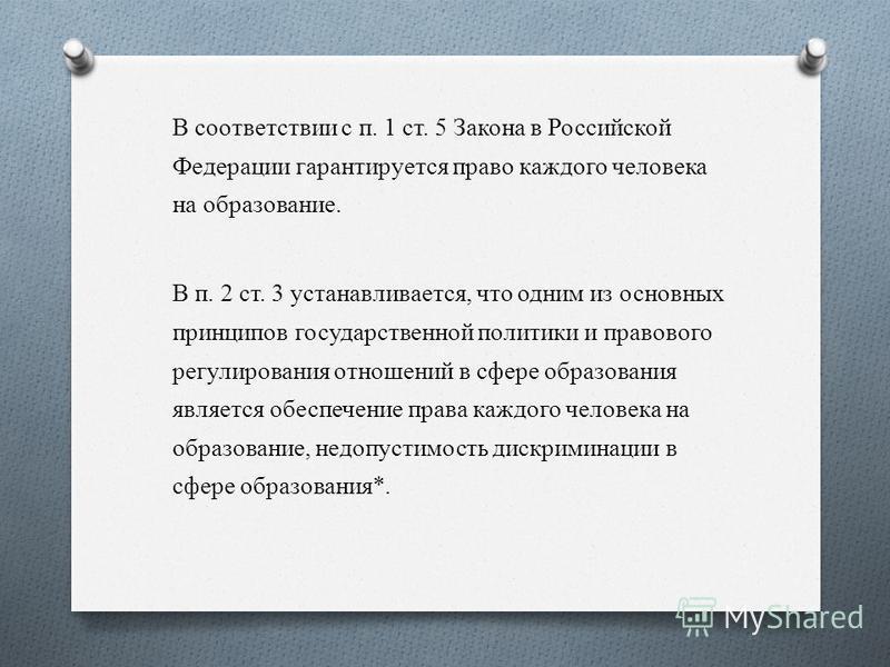 В соответствии с п. 1 ст. 5 Закона в Российской Федерации гарантируется право каждого человека на образование. В п. 2 ст. 3 устанавливается, что одним из основных принципов государственной политики и правового регулирования отношений в сфере образова