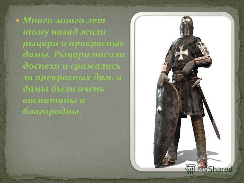 Много-много лет тому назад жили рыцари и прекрасные дамы. Рыцари носили доспехи и сражались за прекрасных дам, а дамы были очень воспитаны и благородны.