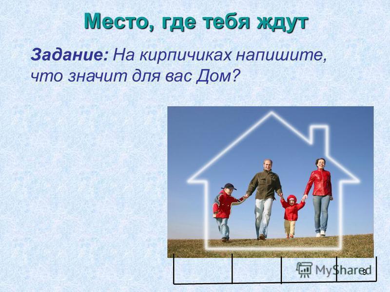 9 Место, где тебя ждут Задание: На кирпичиках напишите, что значит для вас Дом?