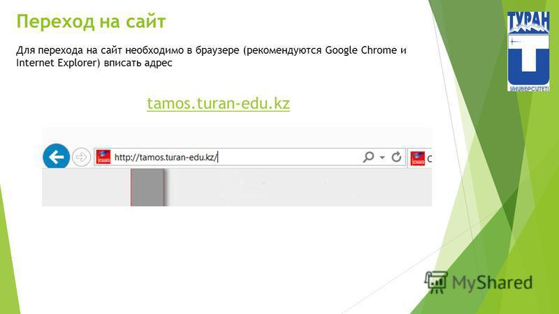 Переход на сайт Для перехода на сайт необходимо в браузере (рекомендуются Google Chrome и Internet Explorer) вписать адрес tamos.turan-edu.kz