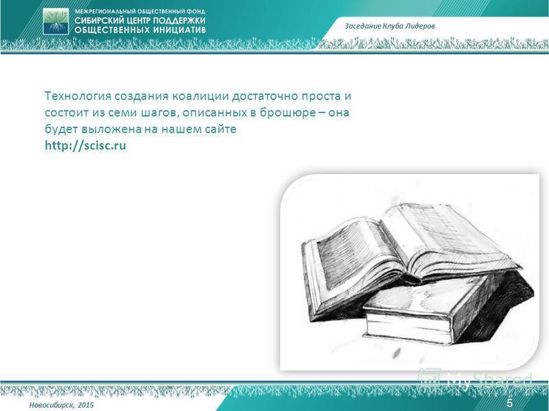 Технология создания коалиции достаточно проста и состоит из семи шагов, описанных в брошюре – она будет выложена на нашем сайте http://scisc.ru 5 Заседание Клуба Лидеров Новосибирск, 2015