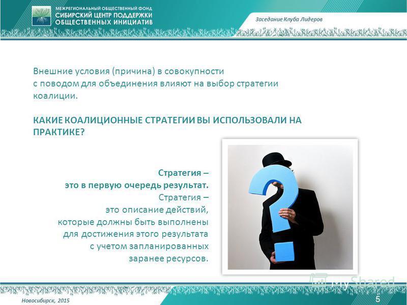 Внешние условия (причина) в совокупности с поводом для объединения влияют на выбор стратегии коалиции. КАКИЕ КОАЛИЦИОННЫЕ СТРАТЕГИИ ВЫ ИСПОЛЬЗОВАЛИ НА ПРАКТИКЕ? 5 Заседание Клуба Лидеров Новосибирск, 2015 Стратегия – это в первую очередь результат. С