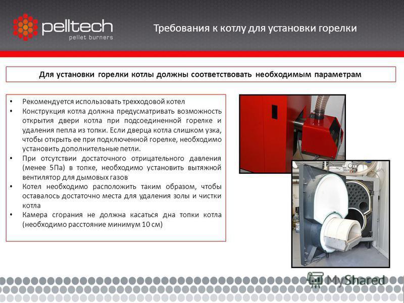 Требования к котлу для установки горелки Для установки горелки котлы должны соответствовать необходимым параметрам Рекомендуется использовать трехходовой котел Конструкция котла должна предусматривать возможность открытия двери котла при подсоединенн
