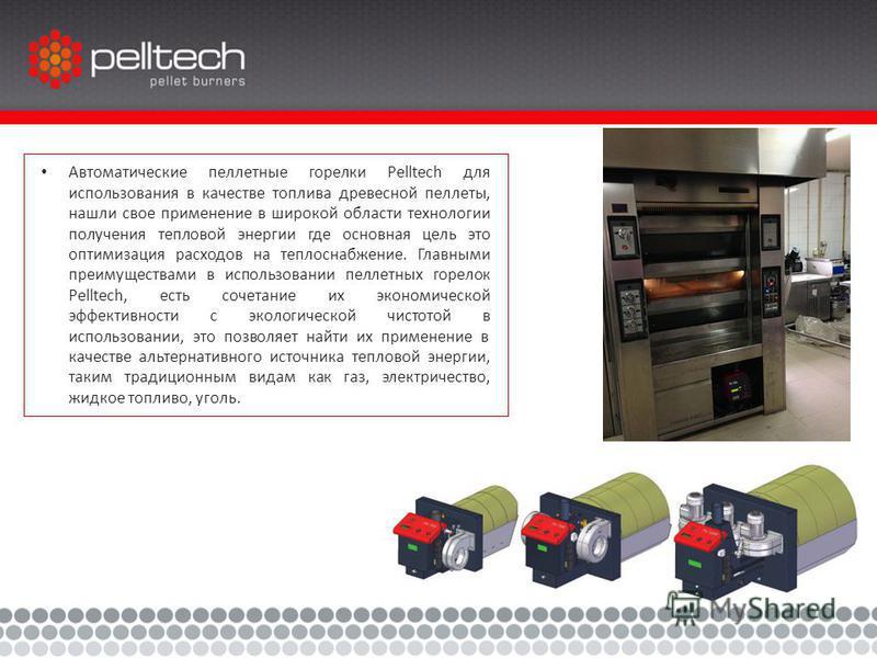 Автоматические пеллетные горелки Pelltech для использования в качестве топлива древесной пеллеты, нашли свое применение в широкой области технологии получения тепловой энергии где основная цель это оптимизация расходов на теплоснабжение. Главными пре
