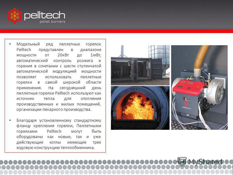 Модельный ряд пеллетных горелок Pelltech представлен в диапазоне мощности от 20 к Вт до 1 м Вт, автоматический контроль розжига и горения в сочетании с шести ступенчатой автоматической модуляцией мощности позволяет использовать пеллетные горелки в са