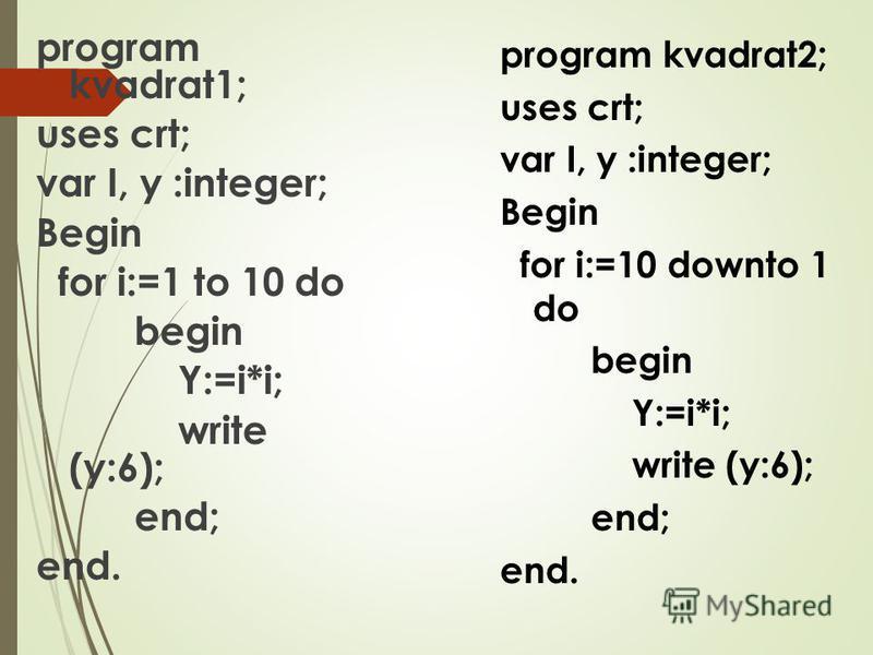 program kvadrat1; uses crt; var I, y :integer; Begin for i:=1 to 10 do begin Y:=i*i; write (y:6); end; end. program kvadrat2; uses crt; var I, y :integer; Begin for i:=10 downto 1 do begin Y:=i*i; write (y:6); end; end.