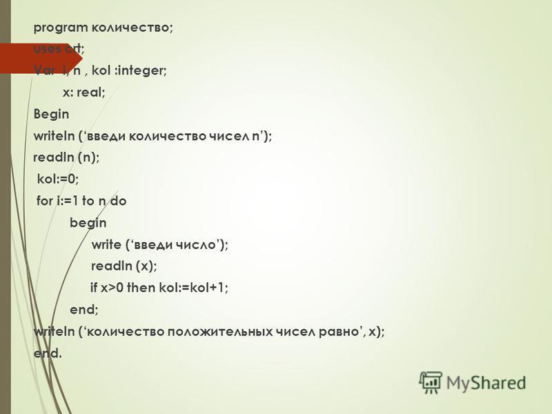 program количество; uses crt; Var i, n, kol :integer; x: real; Begin writeln (введи количество чисел n); readln (n); kol:=0; for i:=1 to n do begin write (введи число); readln (x); if x>0 then kol:=kol+1; end; writeln (количество положительных чисел
