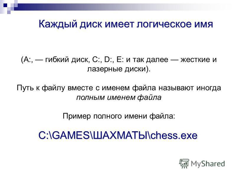 (А:, гибкий диск, С:, D:, Е: и так далее жесткие и лазерные диски). Путь к файлу вместе с именем файла называют иногда полным именем файла Пример полного имени файла: Каждый диск имеет логическое имя C:\GAMES\ШАХМАТЫ\chess.exe