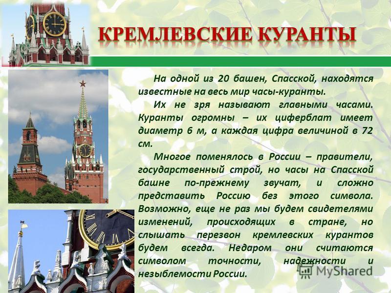 На одной из 20 башен, Спасской, находятся известные на весь мир часы-куранты. Их не зря называют главными часами. Куранты огромны – их циферблат имеет диаметр 6 м, а каждая цифра величиной в 72 см. Многое поменялось в России – правители, государствен