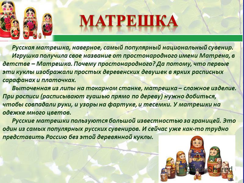 Русская матрешка, наверное, самый популярный национальный сувенир. Игрушка получила свое название от простонародного имени Матрена, в детстве – Матрешка. Почему простонародного? Да потому, что первые эти куклы изображали простых деревенских девушек в