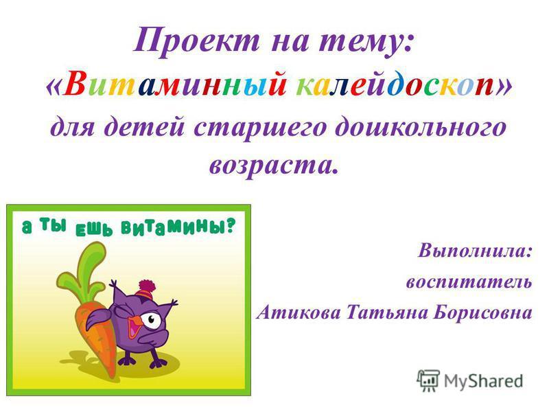 Проект на тему: «Витаминный калейдоскоп» для детей старшего дошкольного возраста. Выполнила: воспитатель Атикова Татьяна Борисовна