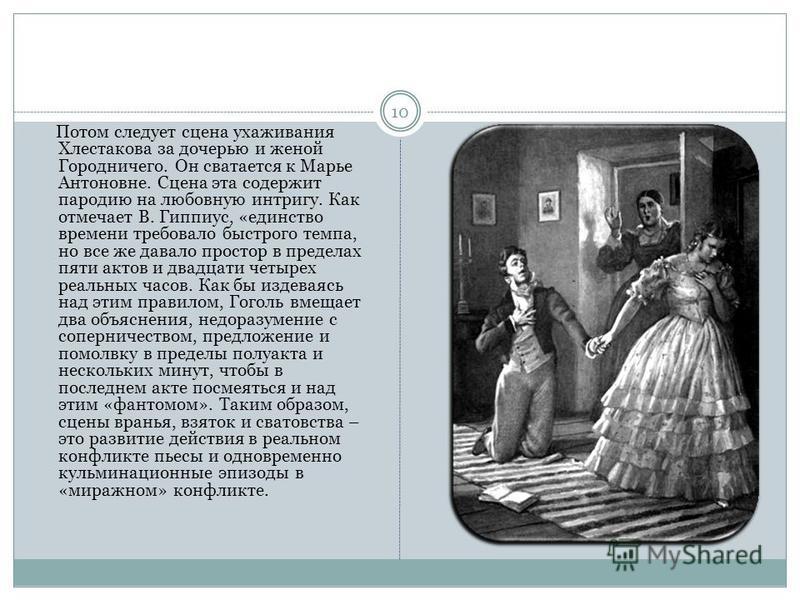 Потом следует сцена ухаживания Хлестакова за дочерью и женой Городничего. Он сватается к Марье Антоновне. Сцена эта содержит пародию на любовную интригу. Как отмечает В. Гиппиус, «единство времени требовало быстрого темпа, но все же давало простор в