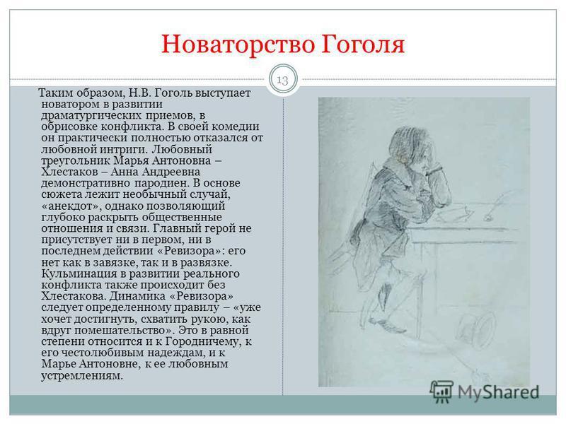 Новаторство Гоголя Таким образом, Н.В. Гоголь выступает новатором в развитии драматургических приемов, в обрисовке конфликта. В своей комедии он практически полностью отказался от любовной интриги. Любовный треугольник Марья Антоновна – Хлестаков – А