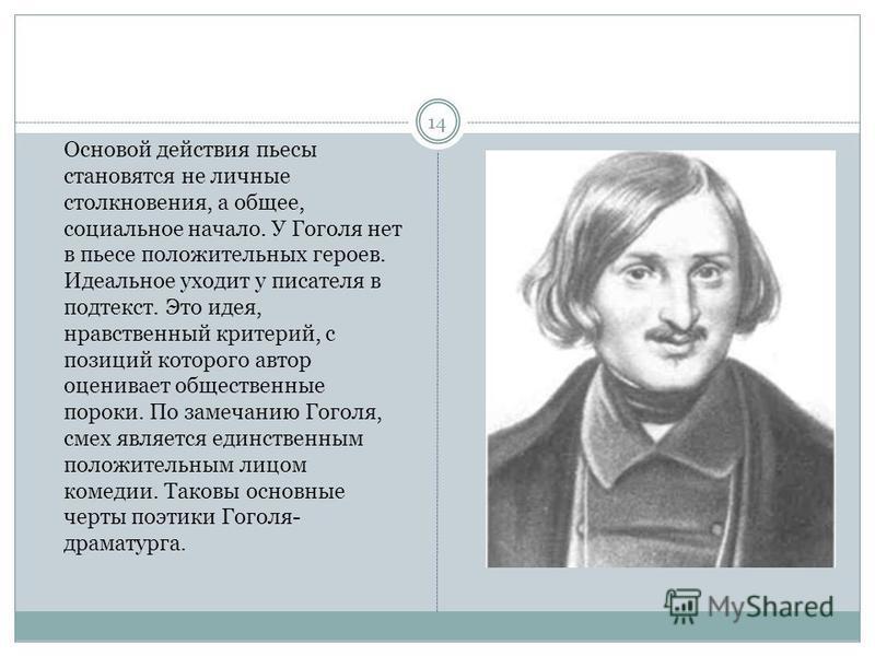Основой действия пьесы становятся не личные столкновения, а общее, социальное начало. У Гоголя нет в пьесе положительных героев. Идеальное уходит у писателя в подтекст. Это идея, нравственный критерий, с позиций которого автор оценивает общественные