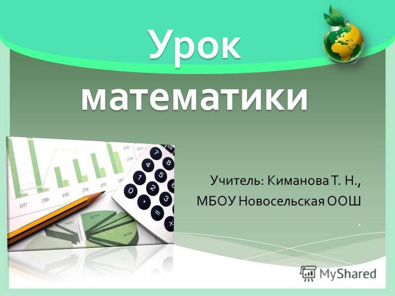 Урок математики Учитель : Киманова Т. Н., МБОУ Новосельская ООШ.