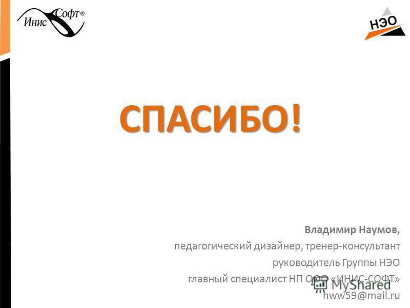 СПАСИБО! Владимир Наумов, педагогический дизайнер, тренер-консультант руководитель Группы НЭО главный специалист НП ООО «ИНИС-СОФТ» nww59@mail.ru