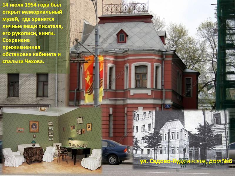 ул. Садово-Кудринская, дом 6 14 июля 1954 года был открыт мемориальный музей, где хранятся личные вещи писателя, его рукописи, книги. Сохранена прижизненная обстановка кабинета и спальни Чехова.
