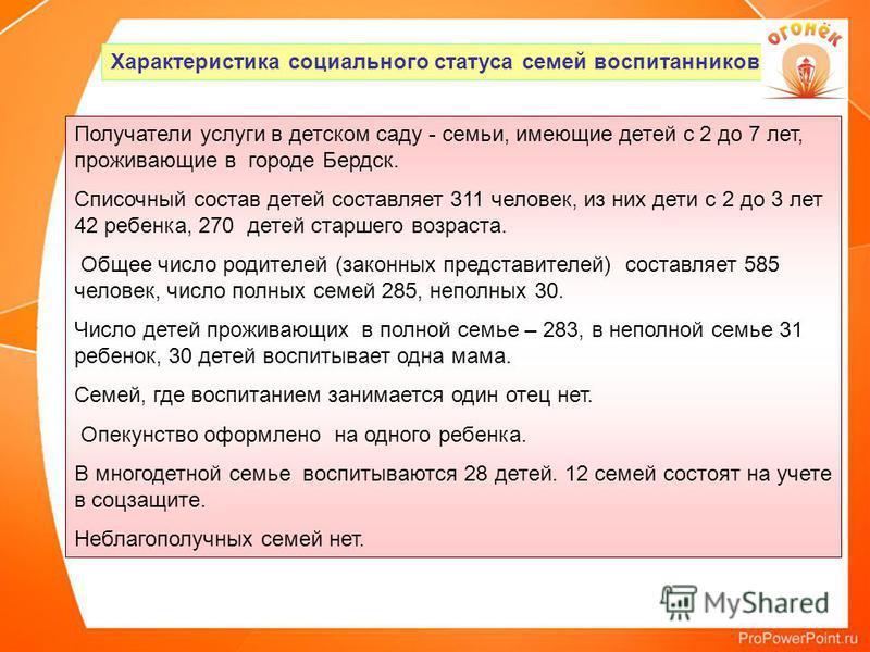 Характеристика социального статуса семей воспитанников Получатели услуги в детском саду - семьи, имеющие детей с 2 до 7 лет, проживающие в городе Бердск. Списочный состав детей составляет 311 человек, из них дети с 2 до 3 лет 42 ребенка, 270 детей ст