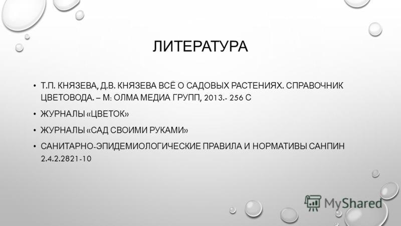 ЛИТЕРАТУРА Т. П. КНЯЗЕВА, Д. В. КНЯЗЕВА ВСЁ О САДОВЫХ РАСТЕНИЯХ. СПРАВОЧНИК ЦВЕТОВОДА. – М : ОЛМА МЕДИА ГРУПП, 2013.- 256 С ЖУРНАЛЫ « ЦВЕТОК » ЖУРНАЛЫ « САД СВОИМИ РУКАМИ » САНИТАРНО - ЭПИДЕМИОЛОГИЧЕСКИЕ ПРАВИЛА И НОРМАТИВЫ САНПИН 2.4.2.2821-10