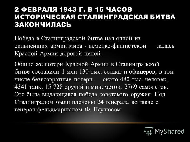 2 ФЕВРАЛЯ 1943 Г. В 16 ЧАСОВ ИСТОРИЧЕСКАЯ СТАЛИНГРАДСКАЯ БИТВА ЗАКОНЧИЛАСЬ Победа в Сталинградской битве над одной из сильнейших армий мира - немецко-фашистской далась Красной Армии дорогой ценой. Общие же потери Красной Армии в Сталинградской битве