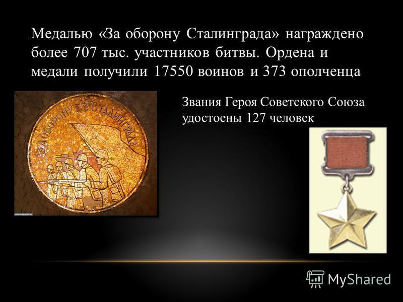 Медалью «За оборону Сталинграда» награждено более 707 тыс. участников битвы. Ордена и медали получили 17550 воинов и 373 ополченца Звания Героя Советского Союза удостоены 127 человек