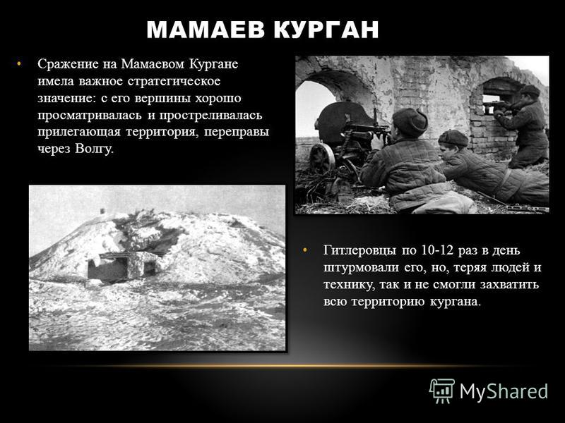 Сражение на Мамаевом Кургане имела важное стратегическое значение: с его вершины хорошо просматривалась и простреливалась прилегающая территория, переправы через Волгу. Гитлеровцы по 10-12 раз в день штурмовали его, но, теряя людей и технику, так и н