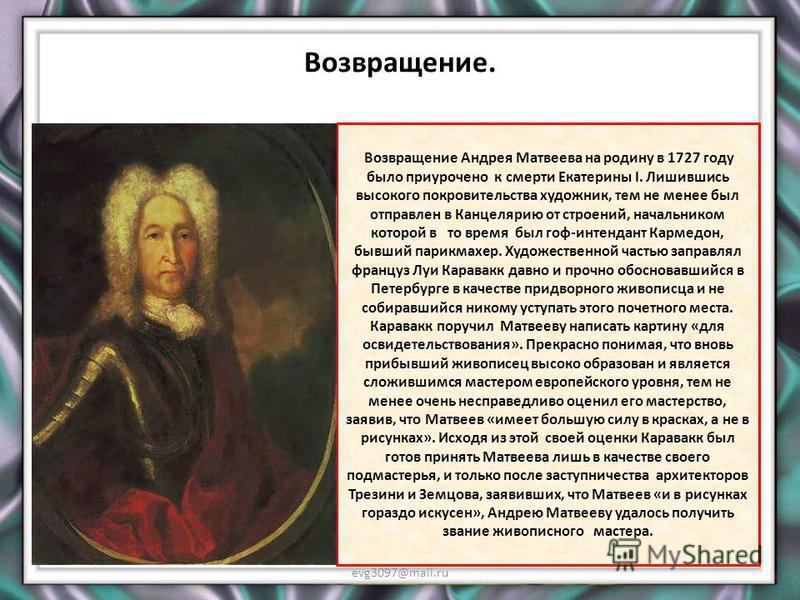 Годы за границей evg3097@mail.ru После шести лет обучения у Боонена, Матвеев покинул его мастерскую, жил в Роттердаме, Саардаме, а за тем в Гааге, где некоторое время обучался знаменитого Карла Моора. В 1725 после смерти Петра выражая императрице сво