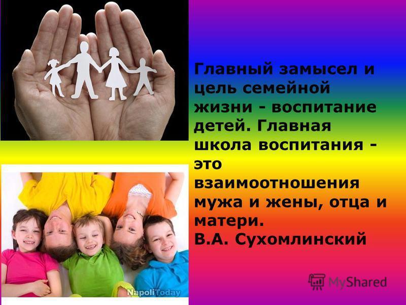 Главный замысел и цель семейной жизни - воспитание детей. Главная школа воспитания - это взаимоотношения мужа и жены, отца и матери. В.А. Сухомлинский