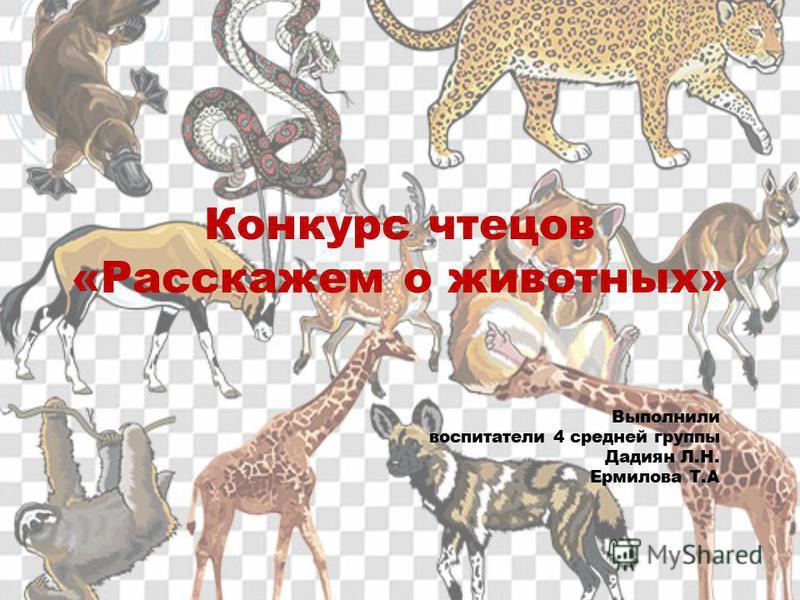 Конкурс чтецов «Расскажем о животных» Выполнили воспитатели 4 средней группы Дадиян Л.Н. Ермилова Т.А