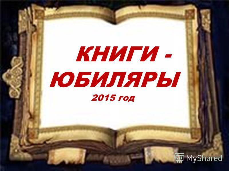 КНИГИ- ЮБИЛЯРЫ КНИГИ - ЮБИЛЯРЫ 2015 год