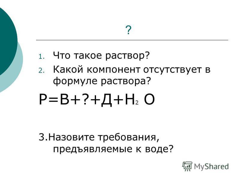 ? 1. Что такое раствор? 2. Какой компонент отсутствует в формуле раствора? Р=В+?+Д+Н 2 О 3. Назовите требования, предъявляемые к воде?