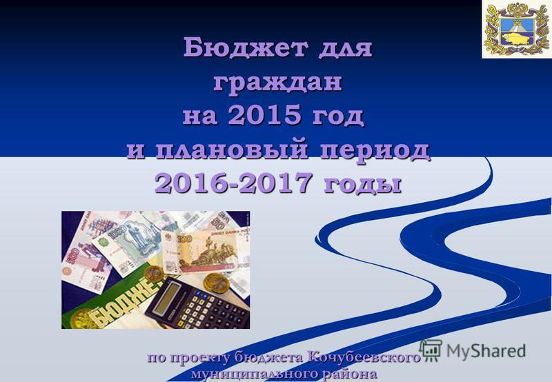 по проекту бюджета Кочубеевского муниципального района Бюджет для граждан на 2015 год и плановый период 2016-2017 годы