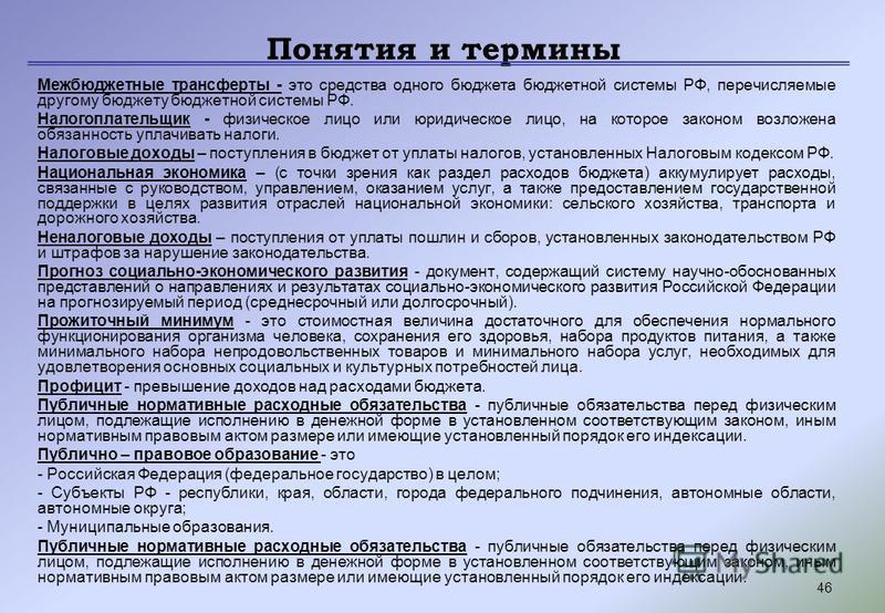 46 Понятия и термины Межбюджетные трансферты - это средства одного бюджета бюджетной системы РФ, перечисляемые другому бюджету бюджетной системы РФ. Налогоплательщик - физическое лицо или юридическое лицо, на которое законом возложена обязанность упл