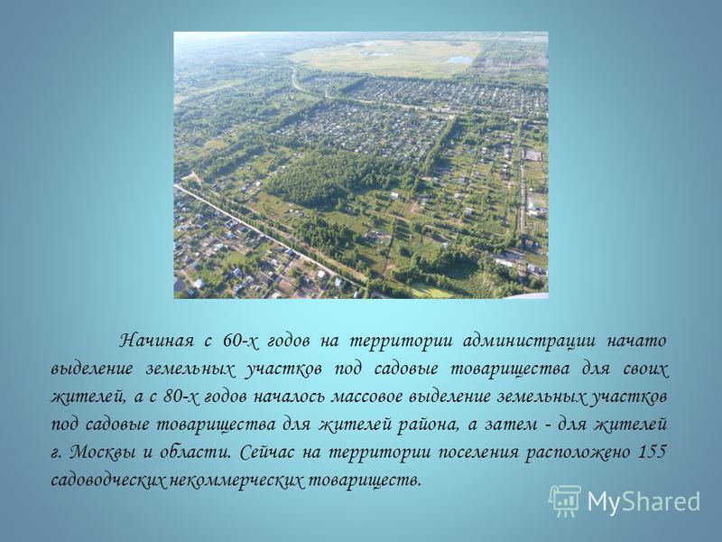 Начиная с 60-х годов на территории администрации начато выделение земельных участков под садовые товарищества для своих жителей, а с 80-х годов началось массовое выделение земельных участков под садовые товарищества для жителей района, а затем - для