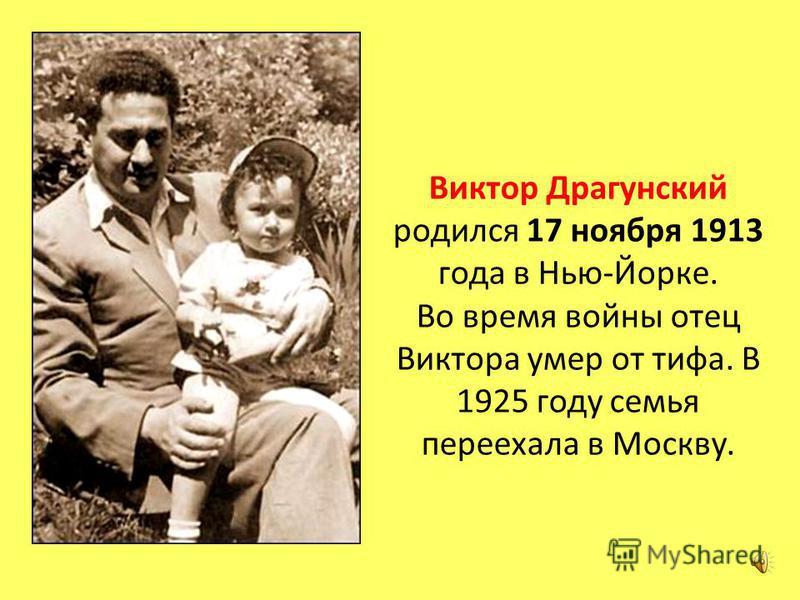 Виктор Драгунский родился 17 ноября 1913 года в Нью-Йорке. Во время войны отец Виктора умер от тифа. В 1925 году семья переехала в Москву.