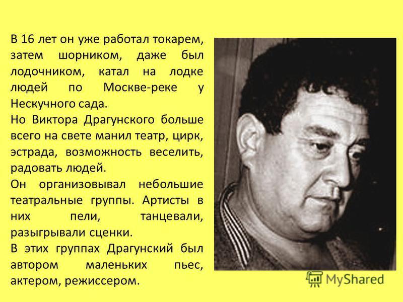 В 16 лет он уже работал токарем, затем шорником, даже был лодочником, катал на лодке людей по Москве-реке у Нескучного сада. Но Виктора Драгунского больше всего на свете манил театр, цирк, эстрада, возможность веселить, радовать людей. Он организовыв