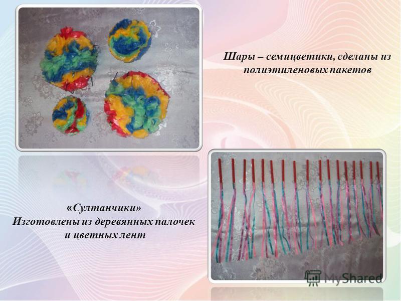 Шары – семицветики, сделаны из полиэтиленовых пакетов « Султанчики» Изготовлены из деревянных палочек и цветных лент
