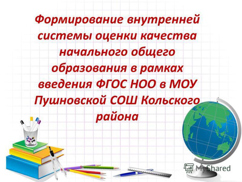 Формирование внутренней системы оценки качества начального общего образования в рамках введения ФГОС НОО в МОУ Пушновской СОШ Кольского района