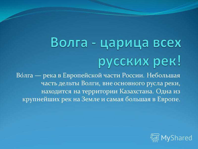 Во́лга река в Европейской части России. Небольшая часть дельты Волги, вне основного русла реки, находится на территории Казахстана. Одна из крупнейших рек на Земле и самая большая в Европе.