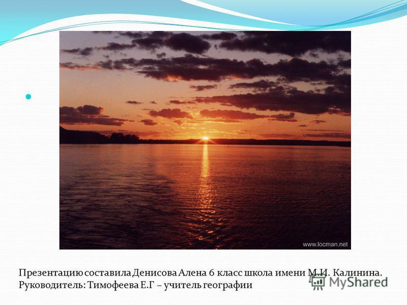 Презентацию составила Денисова Алена 6 класс школа имени М.И. Калинина. Руководитель: Тимофеева Е.Г – учитель географии