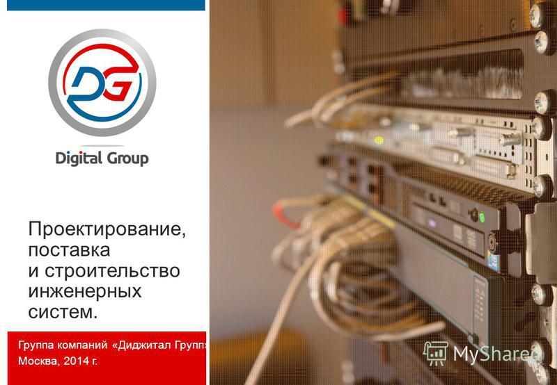 Проектирование, поставка и строительство инженерных систем. Группа компаний «Диджитал Групп» Москва, 2014 г.