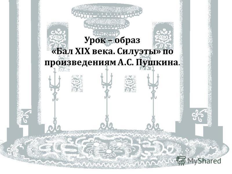 Урок – образ « Бал XIX века. Силуэты » по произведениям А. С. Пушкина.